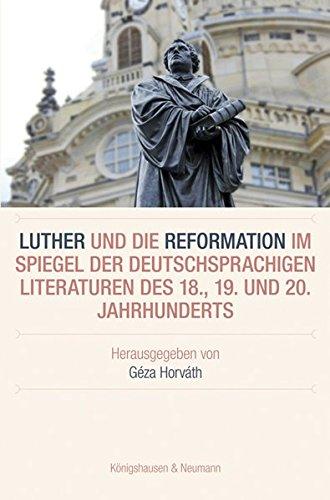 Luther und die Reformation im Spiegel der deutschsprachigen Literaturen des 18., 19. und 20. Jahrhunderts