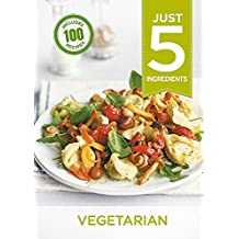 Just 5: Vegetarian: Make life simple with over 100 recipes using 5 ingredients or fewer