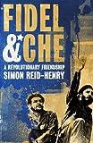 Fidel and Che: A Revolutionary Friendship by Simon Reid-Henry (2009-01-08)