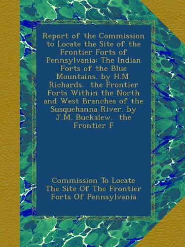 Blue Mountain Pennsylvania (Report of the Commission to Locate the Site of the Frontier Forts of Pennsylvania: The Indian Forts of the Blue Mountains. by H.M. Richards.  the ... River. by J.M. Buckalew.  the Frontier F)