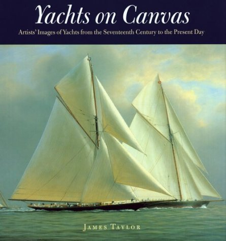 Yacht On Canvas: Artists' Images of Yachts from the Seventeenth Century to the Present Day by James Taylor (2000-11-11)