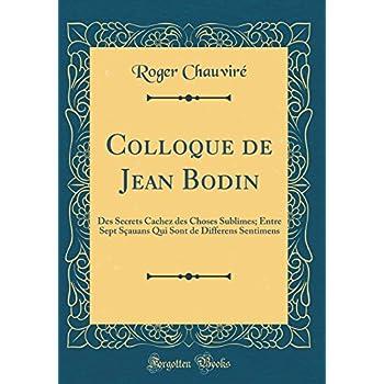 Colloque de Jean Bodin: Des Secrets Cachez Des Choses Sublimes; Entre Sept Sçauans Qui Sont de Differens Sentimens (Classic Reprint)