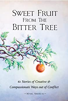 Sweet Fruit from the Bitter Tree: 61 Stories of Creative and Compassionate Ways out of Conflict by [Andreas, Mark]