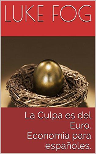 La Culpa es del Euro. Economía para españoles. por Luke Fog