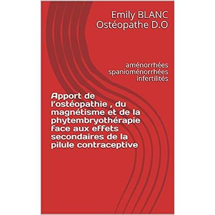 Apport de l'ostéopathie , du magnétisme et de la phytembryothérapie face aux effets secondaires de la pilule contraceptive: aménorrhées spanioménorrhées infertilités