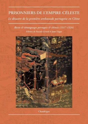Prisonniers de l'empire céleste : Le désastre de la première ambassade portugaise en Chine (1517-1524) Récits & témoignages portugais et chinois par Pascale Girard