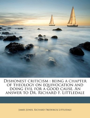 Dishonest criticism: being a chapter of theology on equivocation and doing evil for a good cause. An answer to Dr. Richard F. Littledale by James Jones