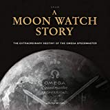 A Moon Watch Story The Extraordinary Destiny of the Omega Speedmaster