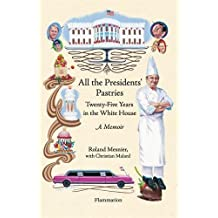 All the Presidents' Pastries: Twenty-Five Years in the White House, A Memoir by Roland Mesnier (2007-02-13)
