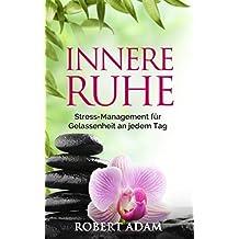 Innere Ruhe: Stress-Management für Gelassenheit an jedem Tag. Lebensfreude, Gelassenheit, Selbstbewusstsein und inneres Glück sind natürlich und können zurückerlangt werden