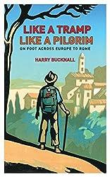 Like a Tramp, Like A Pilgrim: On Foot, Across Europe to Rome by Harry Bucknall (2014-09-11)