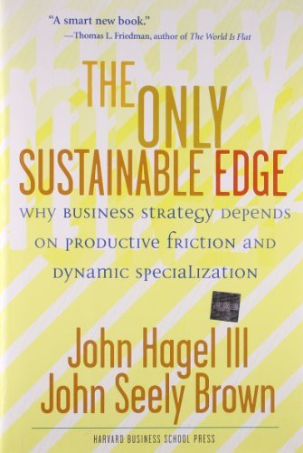The Only Sustainable Edge: Why Business Strategy Depends On Productive Friction And Dynamic Specialization by John Hagel III (2005-05-02)