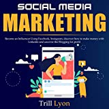 Social Media Marketing: Become an Influencer Using Facebook and Instagram, Discover How to Make Money with LinkedIn and Uncover the Blogging for Profit.