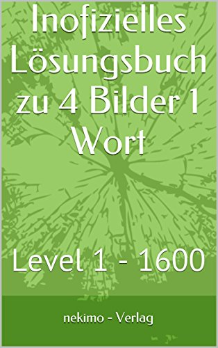 Inofizielles Lösungsbuch zu 4 Bilder 1 Wort: Level 1 - 1600 (Ein Wort Vier Bilder)
