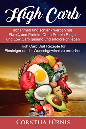 High Carb: abnehmen und schlank werden mit Eiweiß und Protein. Ohne Protein Riegel und Low Carb gesund und erfolgreich leben.: High Carb Diät Rezepte für Einsteiger um ihr Wunschgewicht zu erreichen.