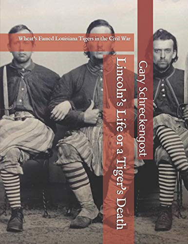 Lincoln's Life or a Tiger's Death: Wheat's Famed Louisiana Tigers in the Civil War Louisiana Tigers
