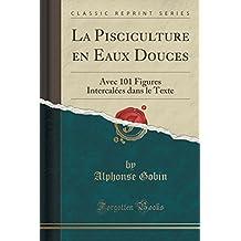La Pisciculture En Eaux Douces: Avec 101 Figures Intercalées Dans Le Texte (Classic Reprint)