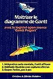 Maîtriser le diagramme de Gantt: Comprendre et utiliser efficacement le logiciel open source: Gantt Project