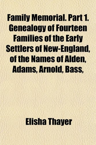 Family Memorial. Part 1. Genealogy of Fourteen Families of the Early Settlers of New-England, of the Names of Alden, Adams, Arnold, Bass,