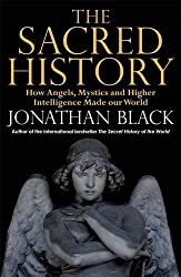 The Sacred History: How Angels, Mystics and Higher Intelligence Made Our World by Jonathan Black (2013-08-29)