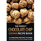 The Perfect Chocolate Chip Cookie Recipe Book: 25 Amazing Recipes to Bake the Chocolate Chip Cookies Gourmet at Home!