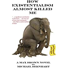 How Existentialism Almost Killed Me: Kierkegaard Was Right: Volume 4 (The Max Brown Tetralogy)