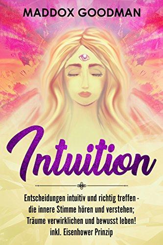 Intuition: Entscheidungen intuitiv und richtig treffen - die innere Stimme hören und verstehen; Träume verwirklichen und bewusst leben! inkl. Eisenhower Prinzip