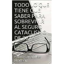 TODO LO QUE TIENE QUE SABER PARA SOBREVIVIR AL SEGURO CATACLISMO DE 2012.  (Spanish Edition)