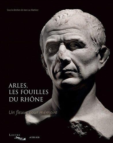 Arles, les fouilles du Rhône : Un fleuve pour mémoire par Jean-Luc Martinez, Pascale Picard, Daniel Roger, Claude Sintes
