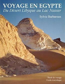 Voyage en Egypte - Du désert Libyque au lac Nasser - Récit de voyage - Guide touristique par [Barbaroux, Sylvie]