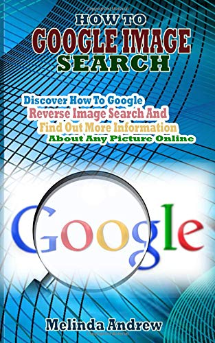 HOW TO  GOOGLE IMAGE  SEARCH: Discover How To Google Reverse Image Search And Find Out More Information About Any Picture Online.