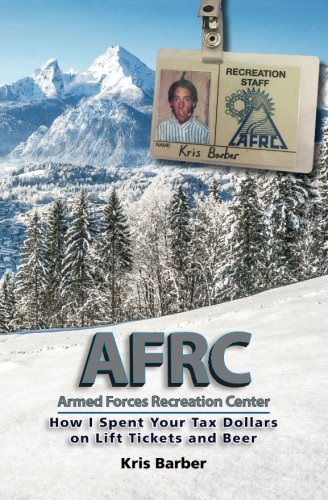 AFRC: Armed Forces Recreation Center: How I Spent Your Tax Dollars on Lift Tickets and Beer (AFRC Series, Band 1) -