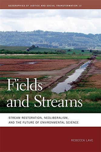 Fields and Streams: Stream Restoration, Neoliberalism, and the Future of Environmental Science (Geographies of Justice and Social Transformation Ser.) by Rebecca Lave (2012-11-01)
