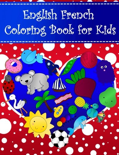 English French Coloring Book For Kids: Bilingual dictionary over 300 pictures to color with fruits vegetables animals food family nature Language Learning Coloring Books For Kids