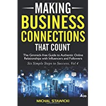 Making Business Connections That Count: The Gimmick-free Guide to Authentic Online Relationships with Influencers and Followers: Volume 4 (Six Simple Steps to Success)