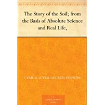 The Story of the Soil; from the Basis of Absolute Science and Real Life, (English Edition)