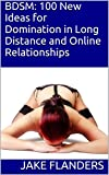 BDSM: 100 New Ideas for Domination in Long Distance and Online Relationships (English Edition)