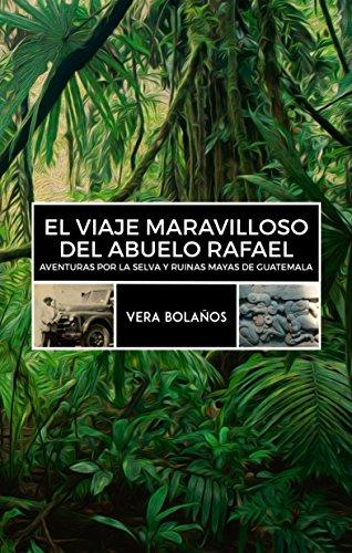 EL VIAJE MARAVILLOSO DEL ABUELO RAFAEL: Aventuras por la selva y ruinas mayas de Guatemala por Vera Patricia Bolaños