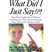 What Did I Just Say?: How New Insights Into Childhood Thinking Can Help You Communicate More Effectively with Your Child