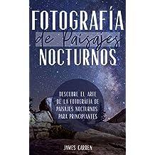 FOTOGRAFÍA DE PAISAJES NOCTURNOS - Descubre el Arte de la Fotografía de Paisajes Nocturnos para Principiantes: Libro en Español/Landscape Digital Photography For Beginners Spanish Book
