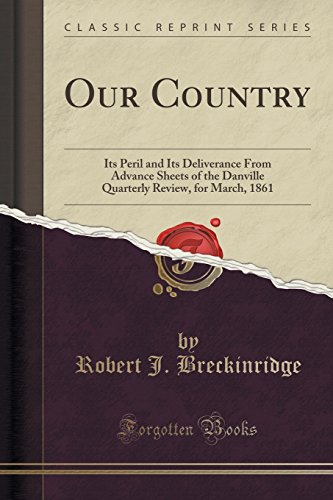 Our Country: Its Peril and Its Deliverance From Advance Sheets of the Danville Quarterly Review, for March, 1861 (Classic Reprint)