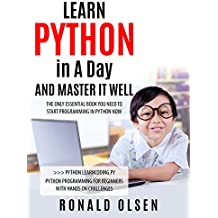 PYTHON: LEARN PYTHON in A Day and MASTER IT WELL. The Only Essential Book You Need To Start Programming in Python Now. Hands On Challenges INCLUDED! (Programming ... for Beginners, Python) (English Edition)