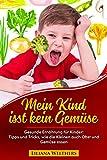 Mein Kind isst kein Gemüse: Gesunde Ernährung für Kinder: Tipps und Tricks, wie die Kleinen auch Obst und Gemüse essen