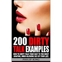 200 Dirty Talk Examples: How to Dirty Talk your way to the Most Graphic, Mind-Blowing Sex of your Life (Sex Advice and Sex Tips to Improve Sex Life and have Better Sex) (English Edition)
