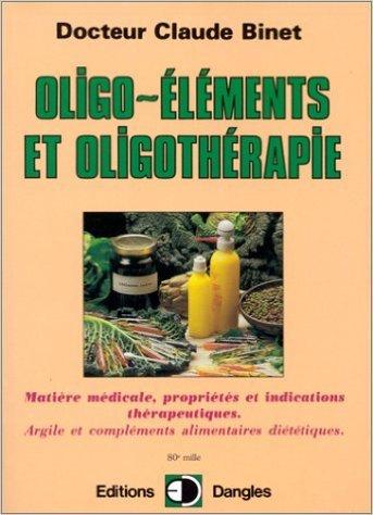 Oligo-éléments et oligothérapie : Matière médicale, propriétés et indications thérapeutiques, argile et compléments alimentaires diététiques de Claude Binet ( 21 décembre 1999 )