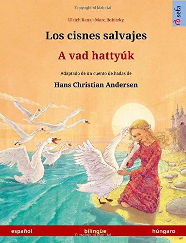 Los cisnes salvajes – A vad hattyúk. Libro bilingüe para niños adaptado de un cuento de hadas de Hans Christian Andersen (español – húngaro) (Sefa Bilingual Children's Picture Books) por Ulrich Renz