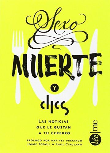 Sexo, Muerte Y Clics: Las noticias que le gustan a tu cerebro por Jorge Todolí  Raúl Cirujano