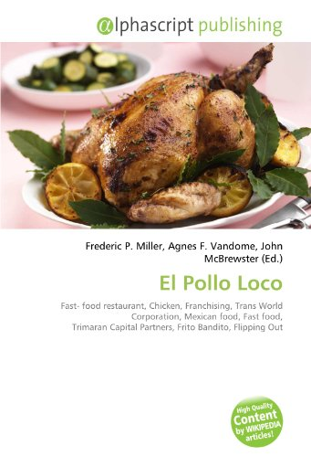 El Pollo Loco: Fast- food restaurant, Chicken, Franchising, Trans World Corporation, Mexican food, Fast food, Trimaran Capital Partners, Frito Bandito, Flipping Out