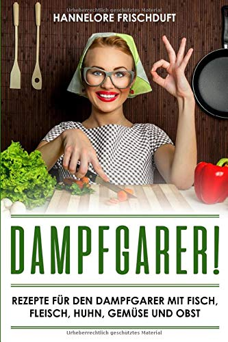 Dampfgarer! Rezepte für den Dampfgarer mit Fisch, Fleisch, Huhn, Gemüse und Obst