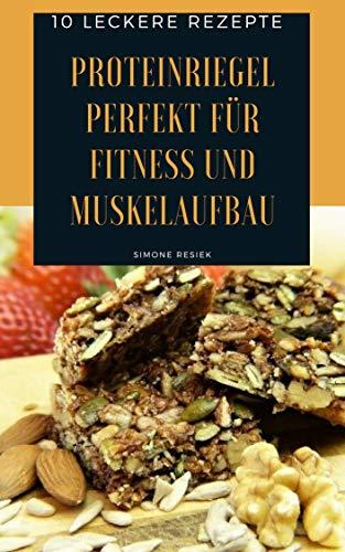 Proteinriegel Perfekt für Fitness und Muskelaufbau: 10 leckere Rezepte für schnelle und einfache Zubereitung von Proteinriegeln